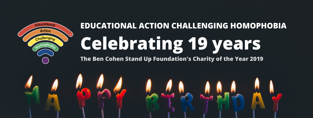 EDUCATIONAL ACTION CHALLENGING HOMOPHOBIA CELEBRATING 19 YEARS CHARITY OF THE YEAR 2018-2019